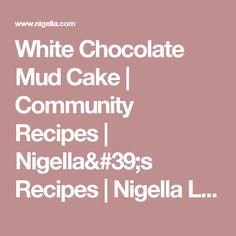 White Chocolate Mud Cake | Community Recipes | Nigella's Recipes | Nigella Lawson