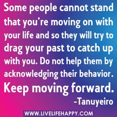 """""""Some people cannot stand that you're moving on with your life and so they will try to drag your past to catch up with you. Do not help them by acknowledging their behavior. Keep moving forward."""" -Tanuyeiro by deeplifequotes, via Flickr"""