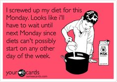 Funny Encouragement Ecard: I screwed up my diet for this Monday. Looks like i'll have to wait until next Monday since diets can't possibly start on any other day of the week.
