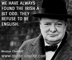 winston churchill quotes about england - Google Search        Gee, I wonder why the Irish refuse to be English.   Could it possibly be because the English tried to Kill off the Irish???!!!
