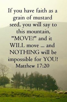 If you have faith as a gain of a mustard seed, you will say to this mountain, move and it will move ... and nothing will be impossible for you! Matthew 17:20