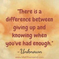 there is a difference between giving up and knowing when you've had enough.
