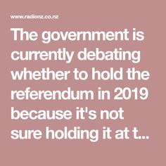 The government is currently debating whether to hold the referendum in 2019 because it's not sure holding it at the 2020 General Election would be a smart move politically.