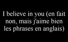 I believe in you (en fait non, mais j'aime bien les phrases en anglais)