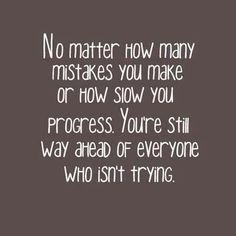 No matter how many mistakes you make, or how slow you progress, You're still way ahead of everyone who isn't trying.