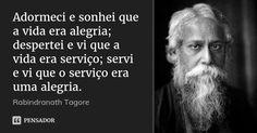 Adormeci e sonhei que a vida era alegria; despertei e vi que a vida era serviço; servi e vi que o serviço era uma alegria.... Frase de Rabindranath Tagore.
