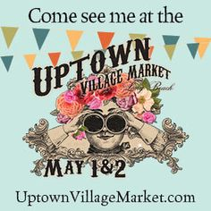 Come see me at the Uptown Village Market in Long Beach May 1 & 2.
