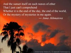 And t,he sunset itself on such waves of ether / That I just can't comprehend / Whether it is the end of the day, the end of the world / Or the mystery of mysteries in me again. -- Anna Akhmatova