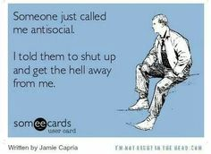 Someone just called me antisocial. I told them to shut up and get the hell away from me.