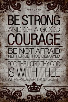 "Joshua 1:9; AMP ""Have not I commanded you? Be strong, vigorous, and very courageous. Be not afraid, neither be dismayed, for the Lord your God is with you wherever you go."""