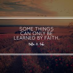 "Elder Dallin H. Oaks: ""Some things can only be learned by faith."" #LDS #LDSconf #quotes"