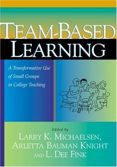 Team-Based Learning: A Transformative Use of Small Groups in College Teaching by Larry K. Michaelsen. $20.34. Publisher: Stylus Publishing; 1 edition (February 2004). Publication: February 2004