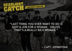 """Last thing you ever want to do is quit a job for a woman.  Unless that's a really rich woman."" - Captain Johnathan Hillstrand"