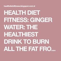 HEALTH DIET FITNESS: GINGER WATER: THE HEALTHIEST DRINK TO BURN ALL THE FAT FROM THE WAIST, BACK AND THIGHS