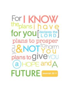 *For I know the plans I have for you, declares the Lord, plans to prosper you and not to harm you plans to give you a hope and a future. Jeremiah 29:11. Bible Verse. Quote.