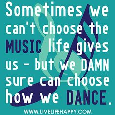 Sometimes we can't choose the music life gives us - but we damn sure can choose how we dance. by deeplifequotes, via Flickr