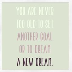 Nunca estas demasiado viejo para fijar otra meta o soñar otro sueño. Piensa positivo.
