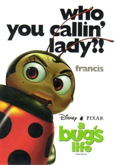 So! Being a ladybug automatically makes me a girl. Is that it, fly boy? Eh? #pullquote It's a Bug's Life #onscreen