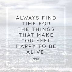 always find time for the things that make you feel happy to be alive #happy #alive #quote