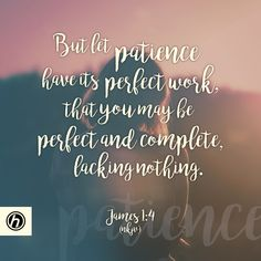 But let patience have its perfect work, that you may be perfect and complete…