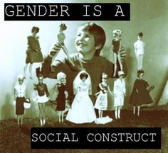 """Gender is a social construct"" 