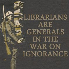 Librarians are generals in the war on ignorance!