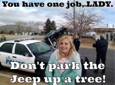 You have one job, LADY. Don't park the Jeep up a tree!