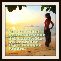 """""""La mitad de la belleza depende del paisaje; Y la otra mitad de la persona que lo mira."""" #Citas #Frases @Candidman"""