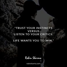 Trust your instincts versus listen to your critics. Life wants you to win.
