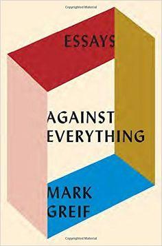 AmazonSmile: Against Everything: Essays (9781101871157): Mark Greif: Books