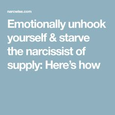 Emotionally unhook yourself & starve the narcissist of supply: Here's how