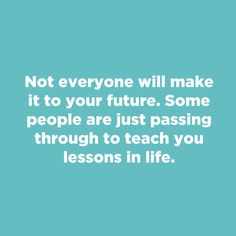 """Not everyone will make it to your future. Some people are just passing through to teach you lessons in life."""