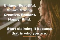 Unique. Beautiful. Smart. Strong. Creative. Radiant. Happy. Kind. Start claiming it because that is who you are. #unique #beautiful #smart #strong #creative #radiant #happy #kind #claimit #whoyouare