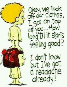 Ok, we took off our clothes, I got on top of you... How long til it sarts feeling good?