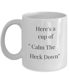 Funny Coffee Mug-Here's a Cup of Calm The Heck Down- Tea Mug
