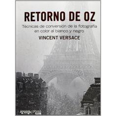 Retorno de Oz : técnicas de conversion de la fotografia en color al blanco y negro / Vincent Versace