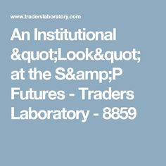 """An Institutional """"Look"""" at the S&P Futures - Traders Laboratory - 8859"""