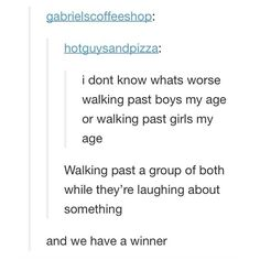 So true. 'Are they laughing at me?' 'Oh gosh, they are, aren't they' 'I swear I just heard them say my name' 'I'm a social outcast' 'Wait, I was already' 'But this is even worse'