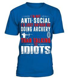 # I'm-not-anti-social-I'd-rather-be-doing-Archery-than-talking-to-idiots-T-shirt .  Im not anti-social Id rather be doing Archery than talking to idiots T-shirt