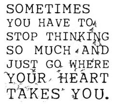 Sometimes you have to stop thinking so much and just go where your heart takes you. Live life happy quotes, positive sayings, quotable posters and prints, picture quote, and happiness quotations. Now Quotes, Words Quotes, Great Quotes, Quotes To Live By, Life Quotes, Inspirational Quotes, Sayings, Follow Your Dreams Quotes, Motivational Quotes