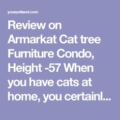 Review on Armarkat Cat tree Furniture Condo, Height -57 When you have cats at home, you certainly cannot expect them to sleep all the time. They certainly need a place where they can play and have fun from time to time, if not most of the time.