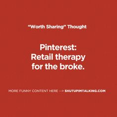 """""""Pinterest: Retail therapy for the broke."""" ...hey, if it works...!"""