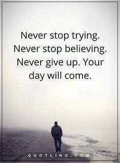 never give up quotes Never stop trying. Never stop believing. Never give up. Your day will come.