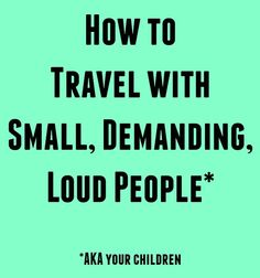 How to Travel With Small, Demanding, Loud People by @letmestart | travel tips for families | traveling with kids | flying with kids | advice