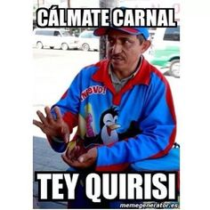 Calmate carnal. tey quirisi Funny pictures in spanish #spanish