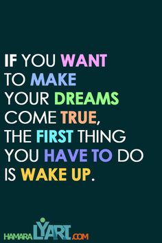 If you want to make your dreams come true,  the first thing you have to do  is wake up. For more inspiring quotes visit hamaralyari.com