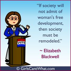"""If society will not admit of woman's free development, then society must be remodeled."" Elizabeth Blackwell http://www.girlscantwhat.com/"