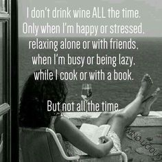 I don't drink wine ALL the time...                                                                                                                                                                                 More