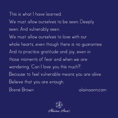 This is what I have learned. We must allow ourselves to be seen. Deeply seen. And vulnerably seen. We must allow ourselves to love with our whole hearts, even though there is no guarantee. And to practice gratitude and joy, even in those moments of fear and when we are wondering, 'Can I love you this much?'. Because to feel vulnerable means you are alive. Believe that you are enough. Brené Brown…