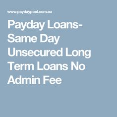 Payday Loans- Same Day Unsecured Long Term Loans No Admin Fee